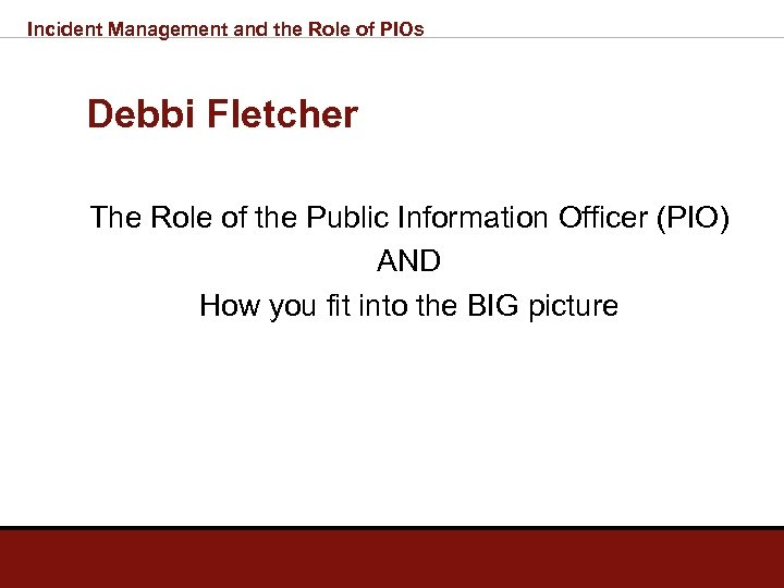 Incident Management and the Role of PIOs Debbi Fletcher The Role of the Public