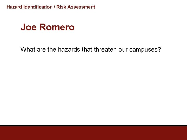 Hazard Identification / Risk Assessment Joe Romero What are the hazards that threaten our