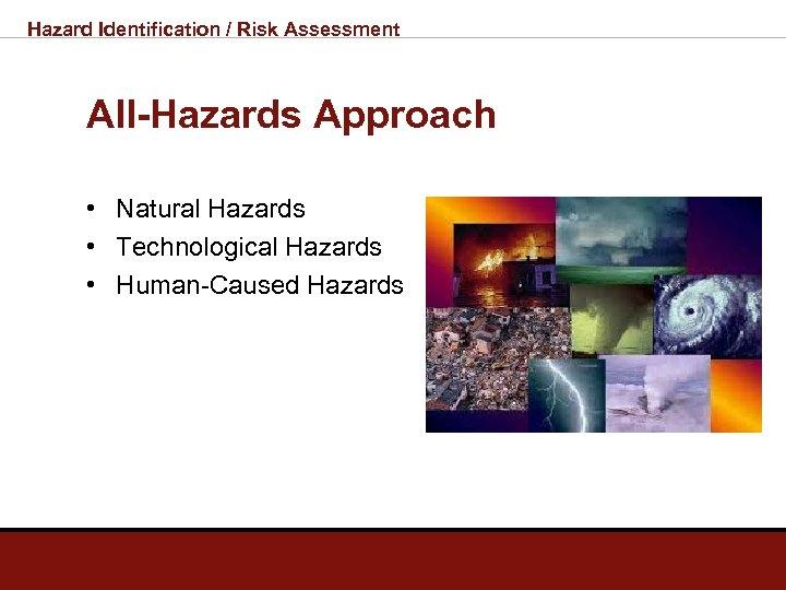 Hazard Identification / Risk Assessment All-Hazards Approach • Natural Hazards • Technological Hazards •