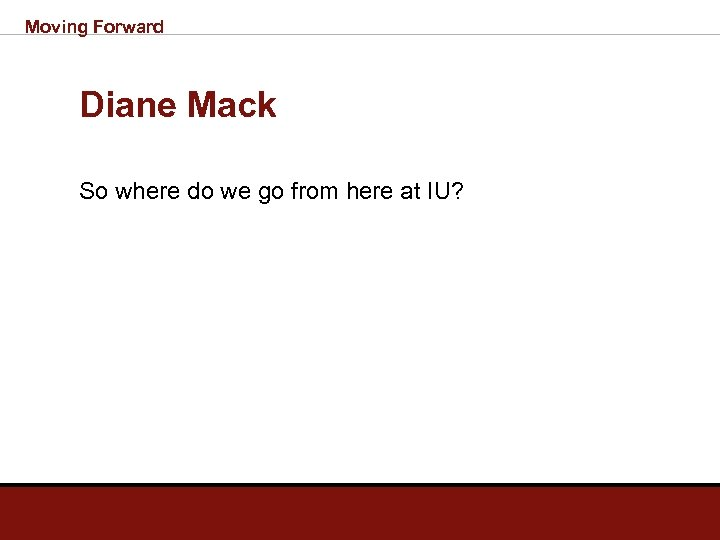 Moving Forward Diane Mack So where do we go from here at IU?