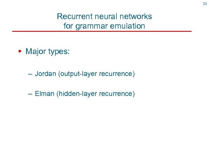 23 Recurrent neural networks for grammar emulation § Major types: – Jordan (output-layer recurrence)