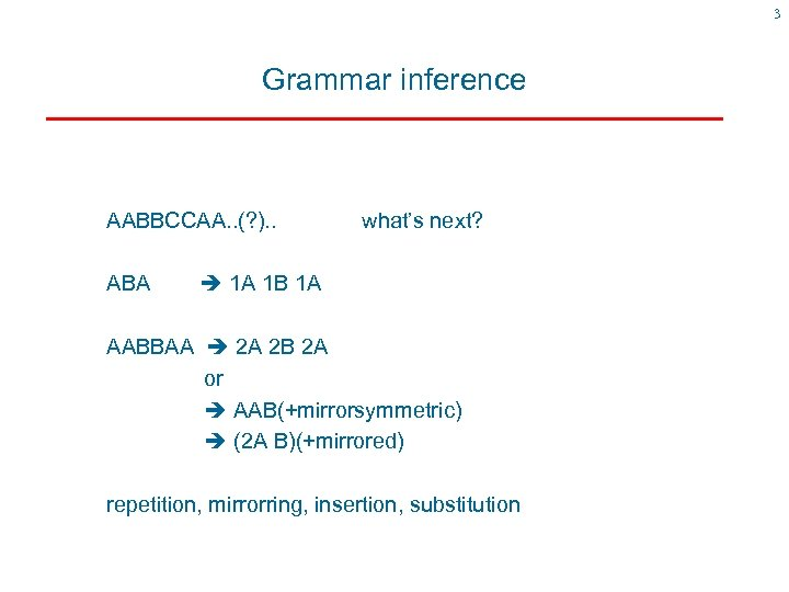 3 Grammar inference AABBCCAA. . (? ). . ABA what's next? 1 A 1