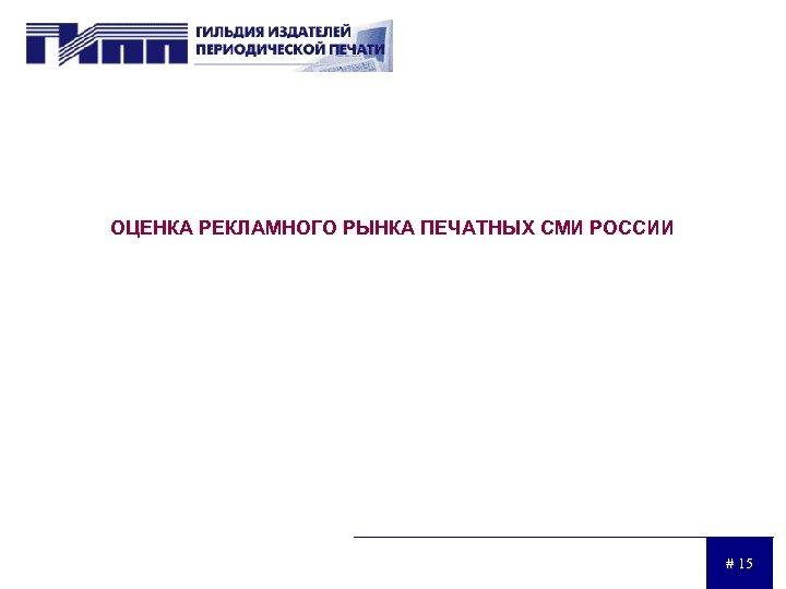 ОЦЕНКА РЕКЛАМНОГО РЫНКА ПЕЧАТНЫХ СМИ РОССИИ # 15