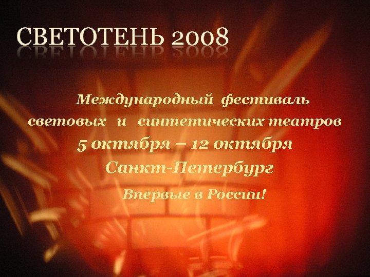 Международный фестиваль световых и синтетических театров 5 октября – 12 октября Санкт-Петербург Впервые