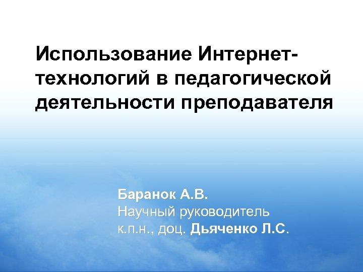 Использование Интернеттехнологий в педагогической деятельности преподавателя Баранок А. В. Научный руководитель к. п. н.