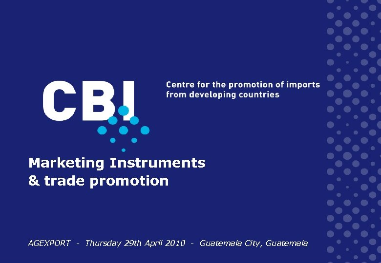 Marketing Instruments & trade promotion AGEXPORT - Thursday 29 th April 2010 - Guatemala