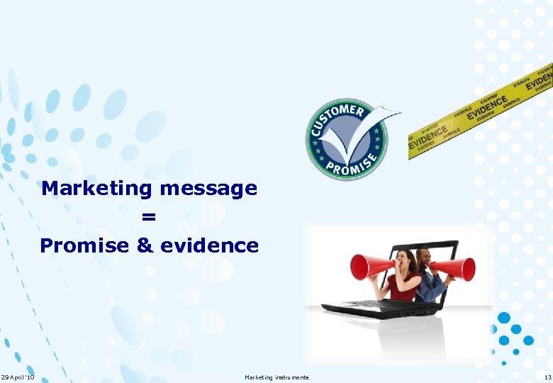 Marketing message = Promise & evidence 29 April '10 Marketing instruments 13