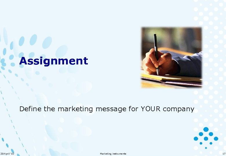 Assignment Define the marketing message for YOUR company 29 April '10 Marketing instruments 17