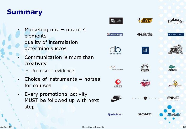 Summary • Marketing mix = mix of 4 elements quality of interrelation determine succes