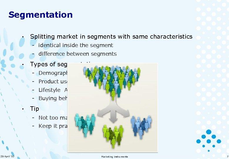 Segmentation • Splitting market in segments with same characteristics - identical inside the segment