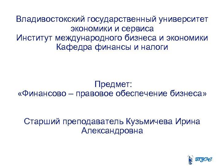 Владивостокский государственный университет экономики и сервиса Институт международного бизнеса и экономики Кафедра финансы и