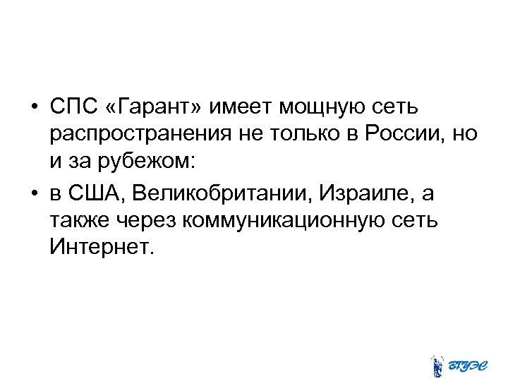 • СПС «Гарант» имеет мощную сеть распространения не только в России, но и