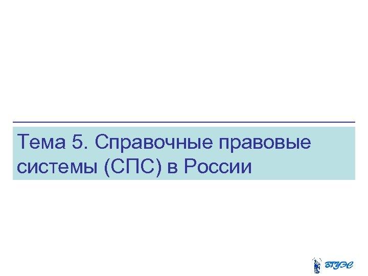 Тема 5. Справочные правовые системы (СПС) в России