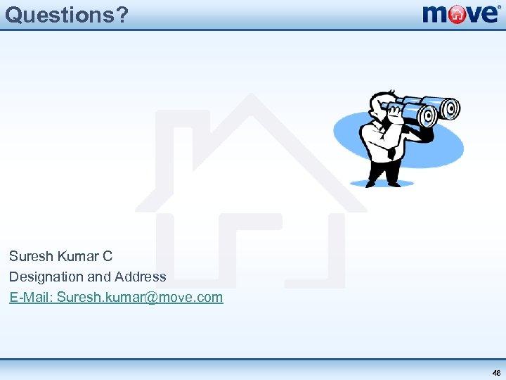 Questions? Suresh Kumar C Designation and Address E-Mail: Suresh. kumar@move. com 46