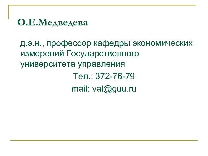 О. Е. Медведева д. э. н. , профессор кафедры экономических измерений Государственного университета управления