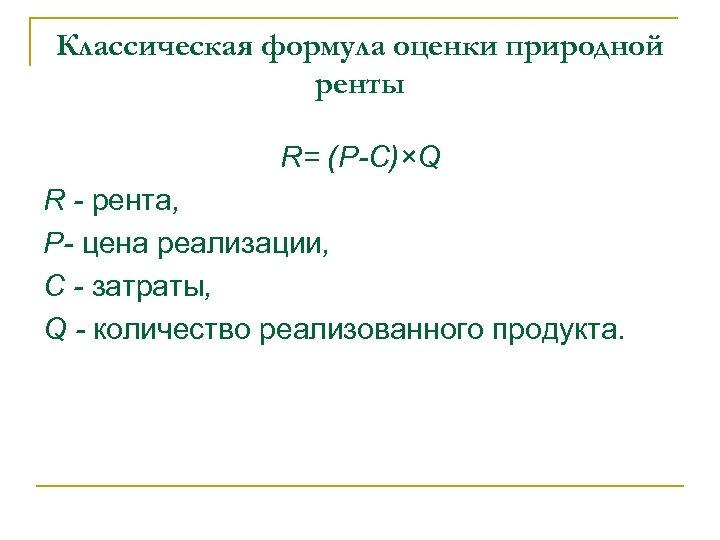 Классическая формула оценки природной ренты R= (P-C)×Q R - рента, P- цена реализации, C