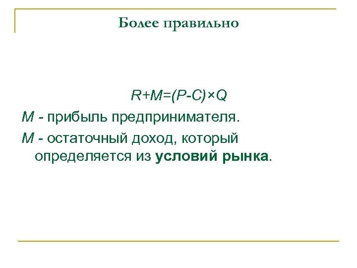 Более правильно R+M=(P-C)×Q M - прибыль предпринимателя. M - остаточный доход, который определяется из