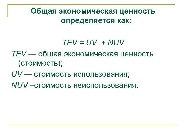 Общая экономическая ценность определяется как: TEV = UV + NUV TEV — общая экономическая