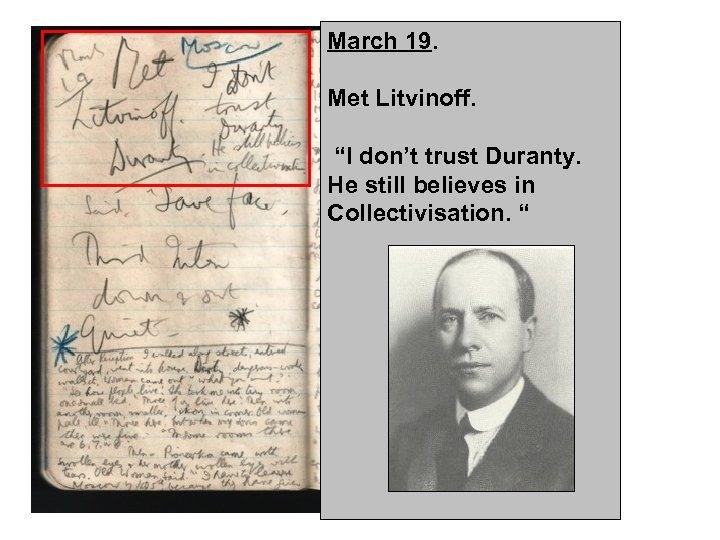 "March 19. Met Litvinoff. ""I don't trust Duranty. He still believes in Collectivisation. """