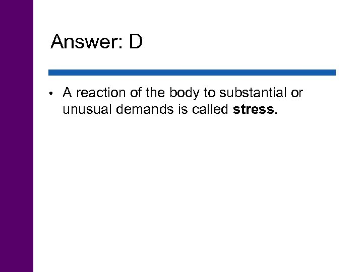 Answer: D • A reaction of the body to substantial or unusual demands is