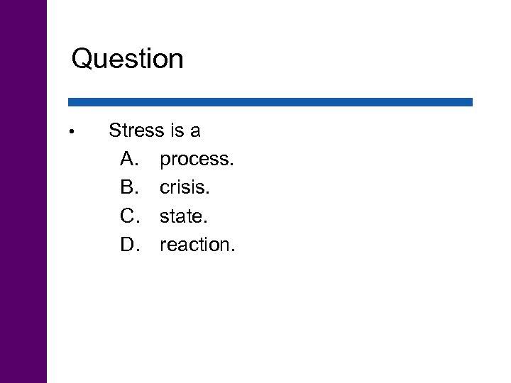 Question • Stress is a A. process. B. crisis. C. state. D. reaction.