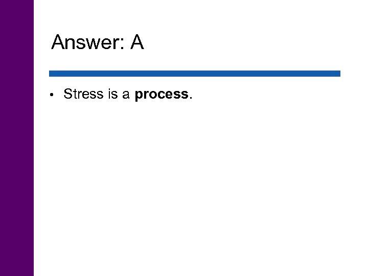 Answer: A • Stress is a process.