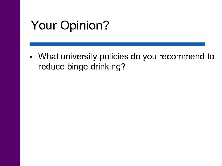 Your Opinion? • What university policies do you recommend to reduce binge drinking?