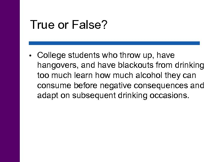True or False? • College students who throw up, have hangovers, and have blackouts