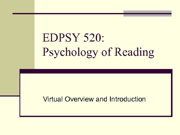 EDPSY 520: Psychology of Reading Virtual Overview and Introduction