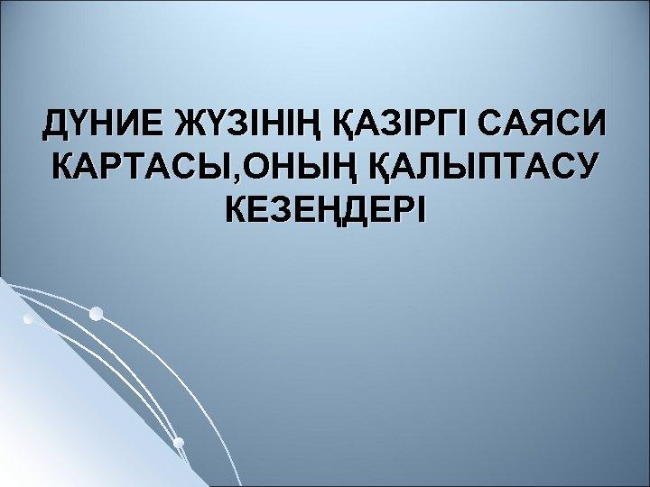 ДҮНИЕ ЖҮЗІНІҢ ҚАЗІРГІ САЯСИ КАРТАСЫ, ОНЫҢ ҚАЛЫПТАСУ КЕЗЕҢДЕРІ