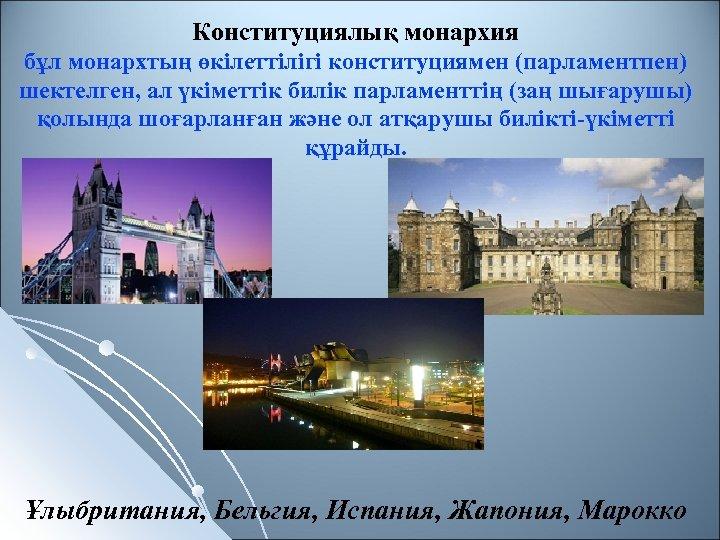 Конституциялық монархия бұл монархтың өкілеттілігі конституциямен (парламентпен) шектелген, ал үкіметтік билік парламенттің (заң шығарушы)