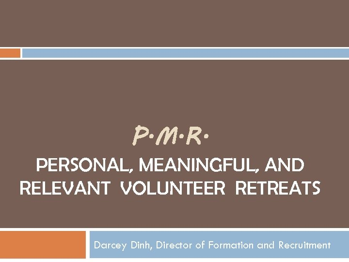 P. M. R. PERSONAL, MEANINGFUL, AND RELEVANT VOLUNTEER RETREATS Darcey Dinh, Director of Formation