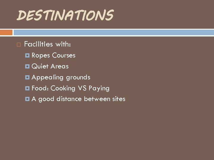 DESTINATIONS Facilities with: Ropes Courses Quiet Areas Appealing grounds Food: Cooking VS Paying A