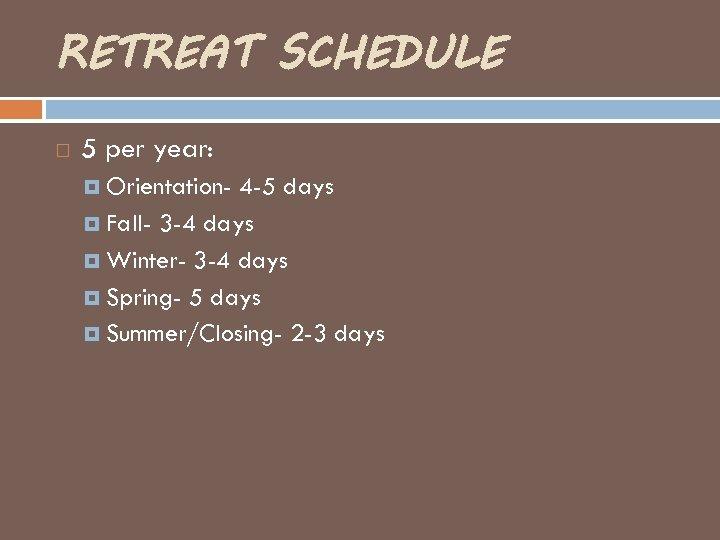 RETREAT SCHEDULE 5 per year: Orientation- 4 -5 days Fall- 3 -4 days Winter-