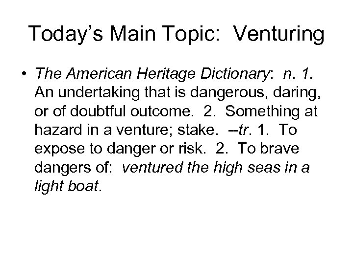 Today's Main Topic: Venturing • The American Heritage Dictionary: n. 1. An undertaking that