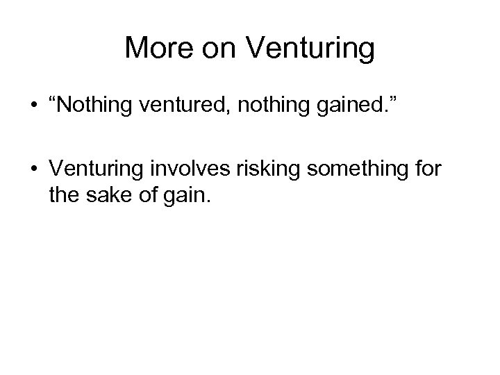 "More on Venturing • ""Nothing ventured, nothing gained. "" • Venturing involves risking something"