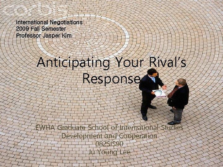 International Negotiations 2009 Fall Semester Professor Jasper Kim Anticipating Your Rival's Response EWHA Graduate