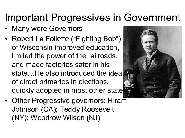 "Important Progressives in Government • Many were Governors • Robert La Follette (""Fighting Bob"")"