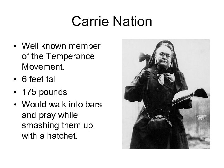 Carrie Nation • Well known member of the Temperance Movement. • 6 feet tall
