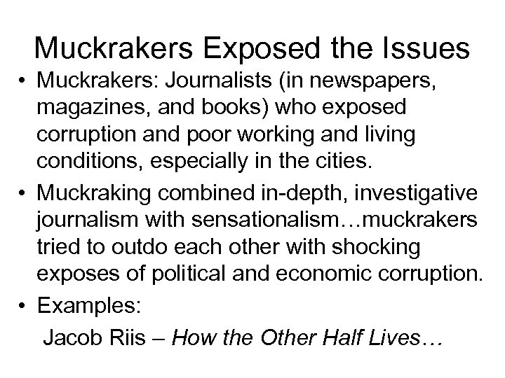 Muckrakers Exposed the Issues • Muckrakers: Journalists (in newspapers, magazines, and books) who exposed