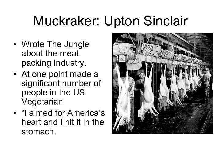 Muckraker: Upton Sinclair • Wrote The Jungle about the meat packing Industry. • At