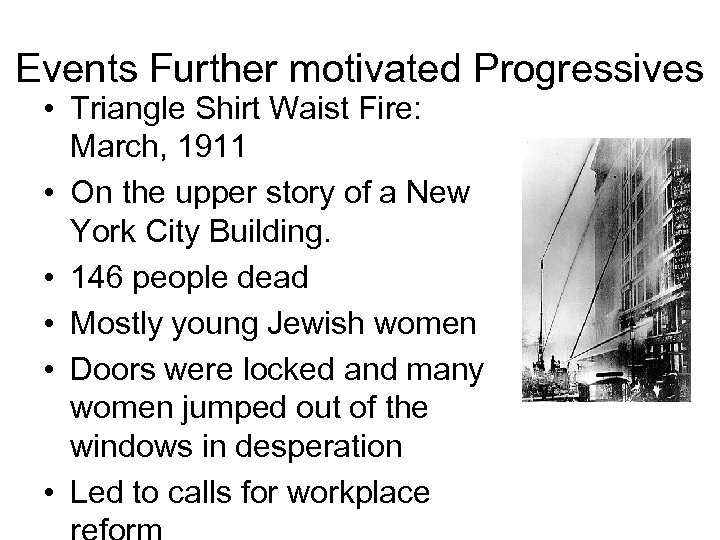 Events Further motivated Progressives • Triangle Shirt Waist Fire: March, 1911 • On the