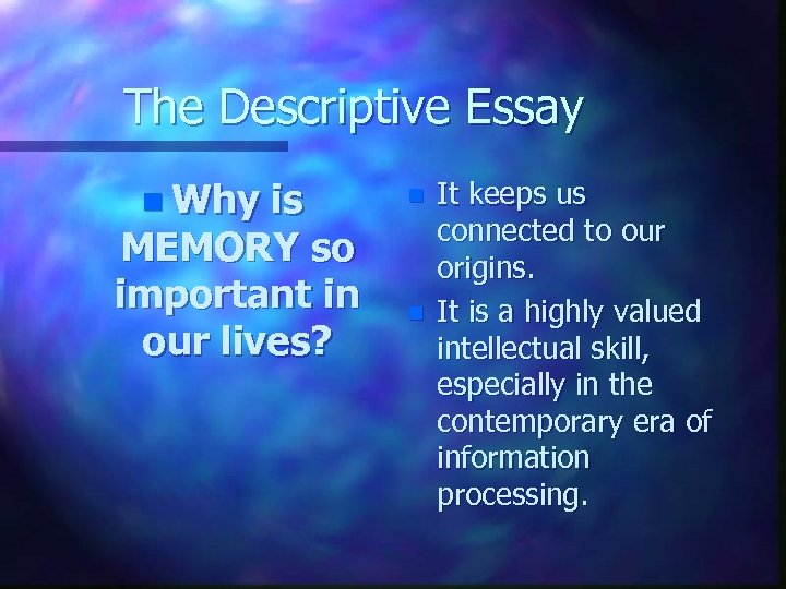 The Descriptive Essay n Why is MEMORY so important in our lives? n n