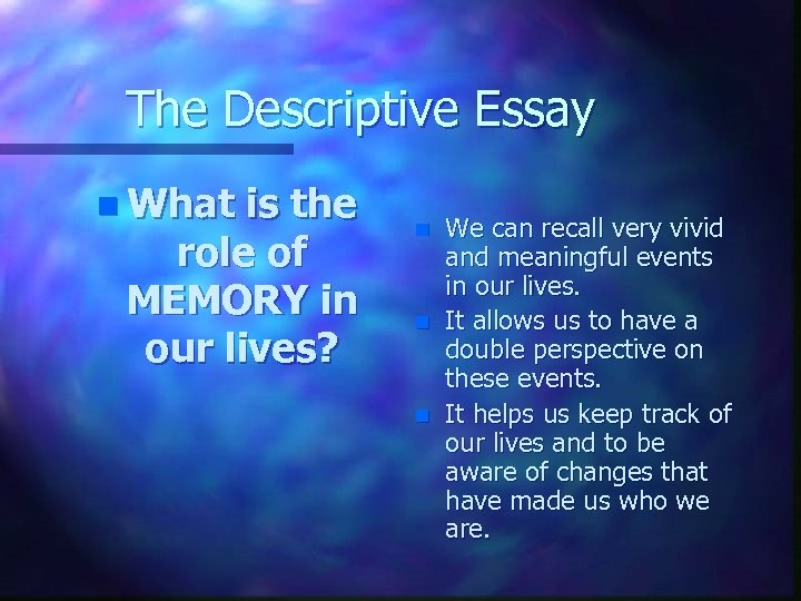 The Descriptive Essay n What is the role of MEMORY in our lives? n