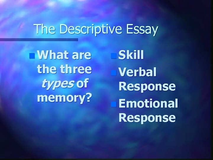 The Descriptive Essay n What are three types of memory? n Skill n Verbal