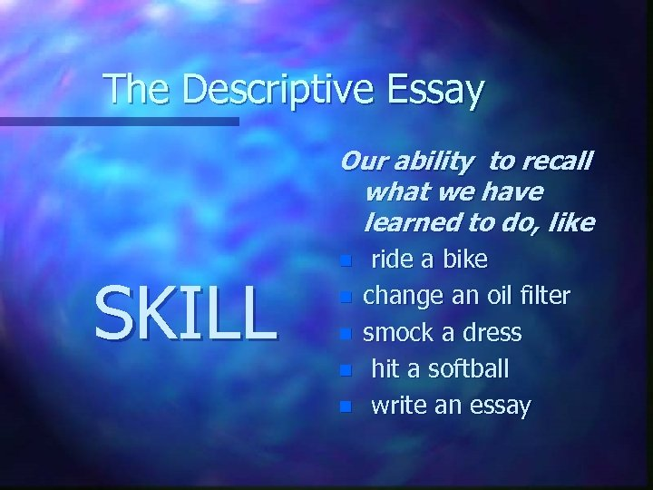 The Descriptive Essay Our ability to recall what we have learned to do, like