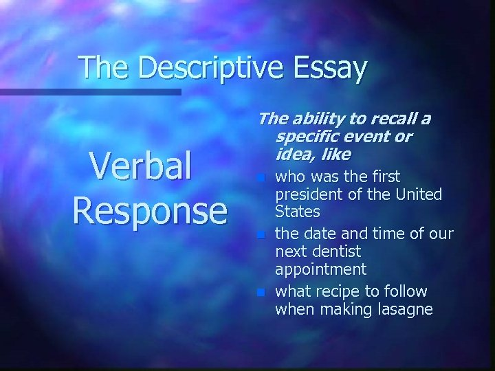 The Descriptive Essay Verbal Response The ability to recall a specific event or idea,