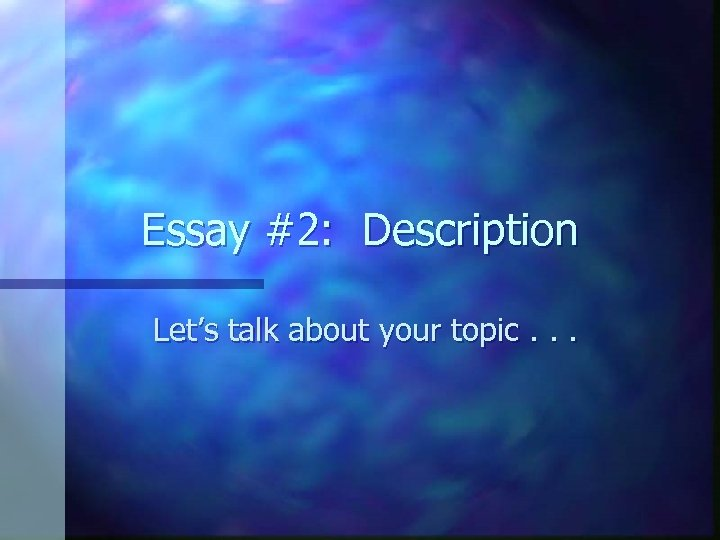 Essay #2: Description Let's talk about your topic. . .