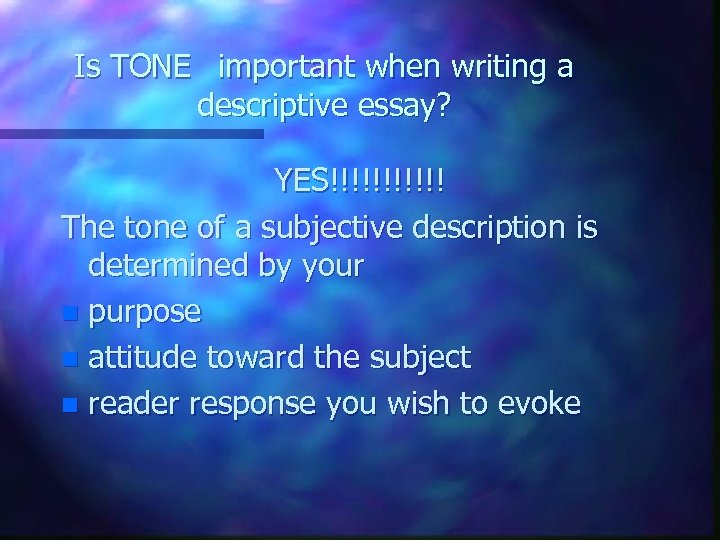 Is TONE important when writing a descriptive essay? YES!!!!!! The tone of a subjective
