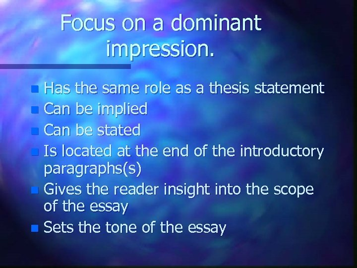 Focus on a dominant impression. Has the same role as a thesis statement n